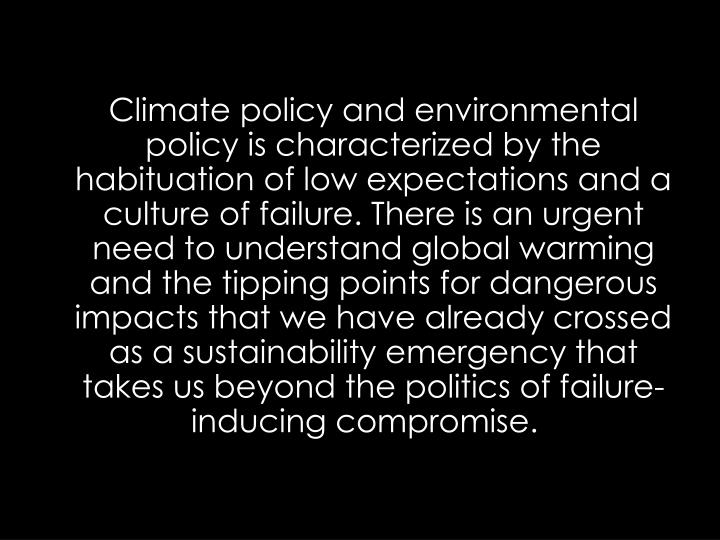 Climate policy and environmental policy is characterized by the habituation of low expectations and a culture of failure. There is an urgent need to understand global warming and the tipping points for dangerous impacts that we have already crossed as a sustainability emergency that takes us beyond the politics of failure-inducing compromise.