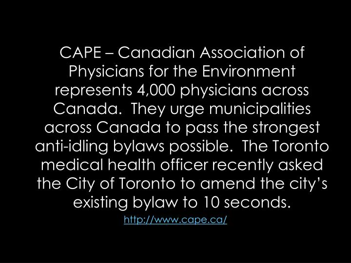 CAPE  Canadian Association of Physicians for the Environment represents 4,000 physicians across Canada. They urge municipalities across Canada topass the strongest anti-idling bylaws possible.  The Toronto medical health officer recently asked the City of Toronto to amend the citys existing bylaw to 10 seconds.