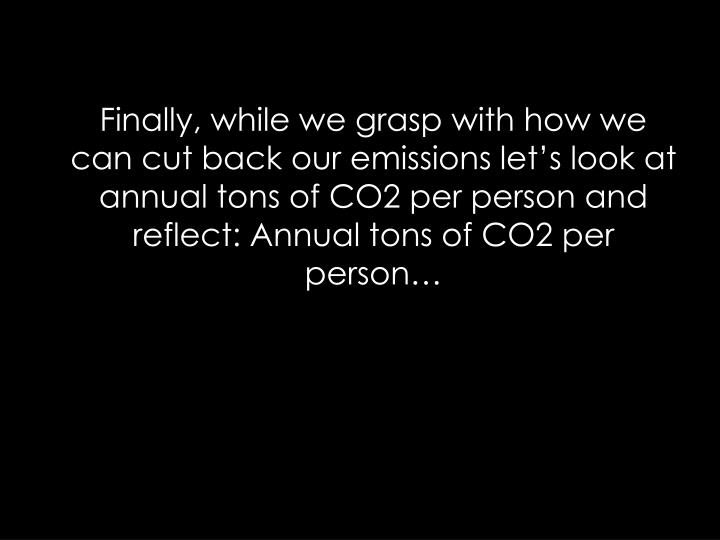 Finally, while we grasp with how we can cut back our emissions lets look at annual tons of CO2 per person and reflect: Annual tons of CO2 per person