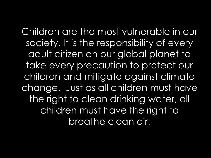 Children are the most vulnerable in our society.It is the responsibility of every adult citizen on our global planet to take every precaution to protect our children and mitigate against climate change. Just as all children must have the right to clean drinking water, all children must have the right to breathe clean air.
