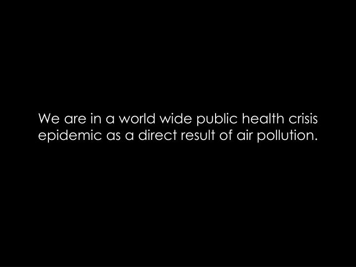 We are in a world wide public health crisis epidemic as a direct result of air pollution.