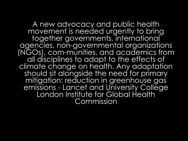 A new advocacy and public health movement is needed urgently to bring together governments, international agencies, non-governmental organizations (NGOs), com-munities, and academics from all disciplines to adapt to the effects of climate change on health. Any adaptation should sit alongside the need for primary mitigation: reduction in greenhouse gas emissions - Lancet and University College London Institute for Global Health Commission