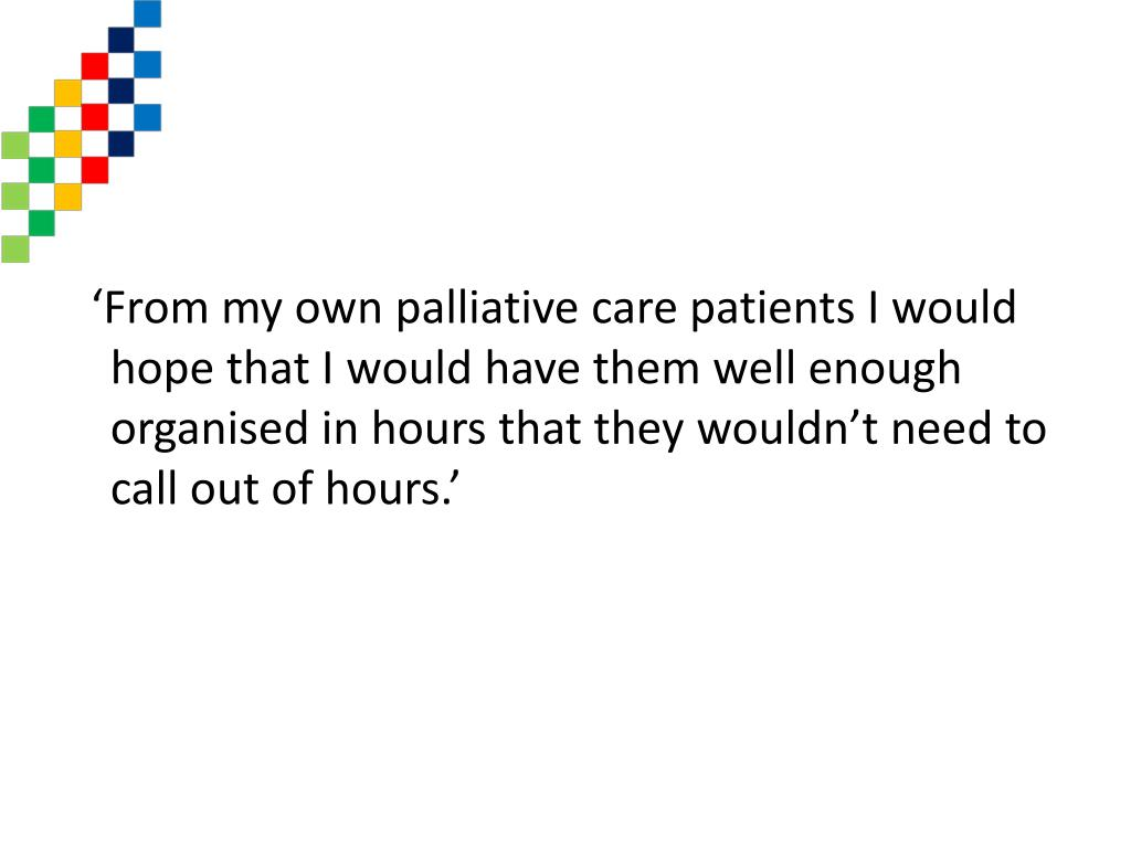 'From my own palliative care patients I would hope that I would have them well enough organised in hours that they wouldn't need to call out of hours.'