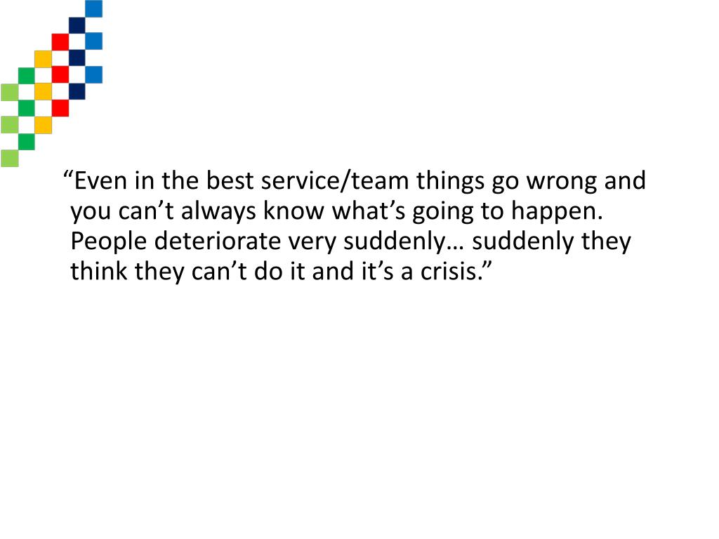 """Even in the best service/team things go wrong and you can't always know what's going to happen. People deteriorate very suddenly… suddenly they think they can't do it and it's a crisis."""