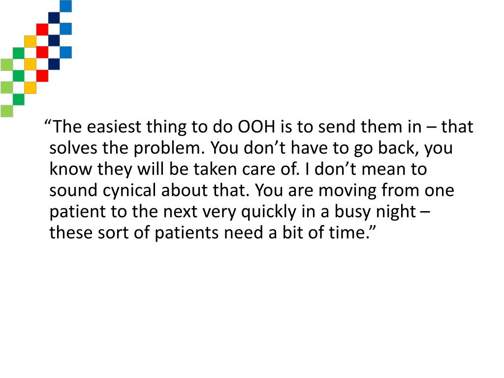 """The easiest thing to do OOH is to send them in – that solves the problem. You don't have to go back, you know they will be taken care of. I don't mean to sound cynical about that. You are moving from one patient to the next very quickly in a busy night – these sort of patients need a bit of time."""