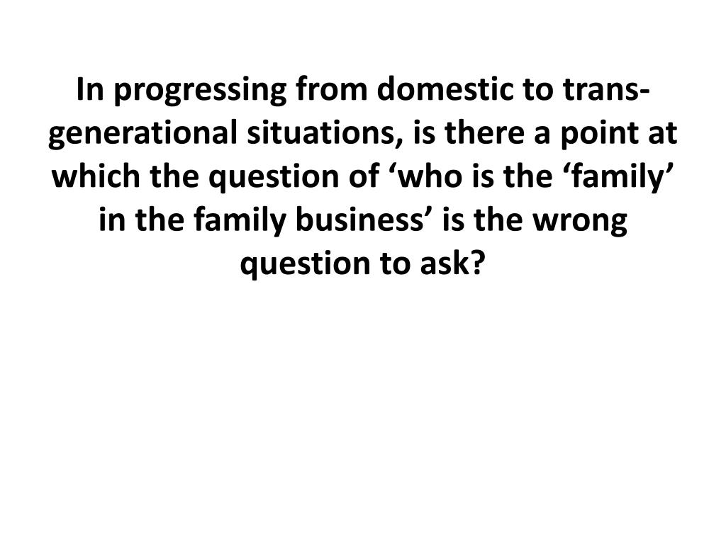 In progressing from domestic to trans-generational situations, is there a point at which the question of 'who is the 'family' in the family business' is the wrong question to ask?