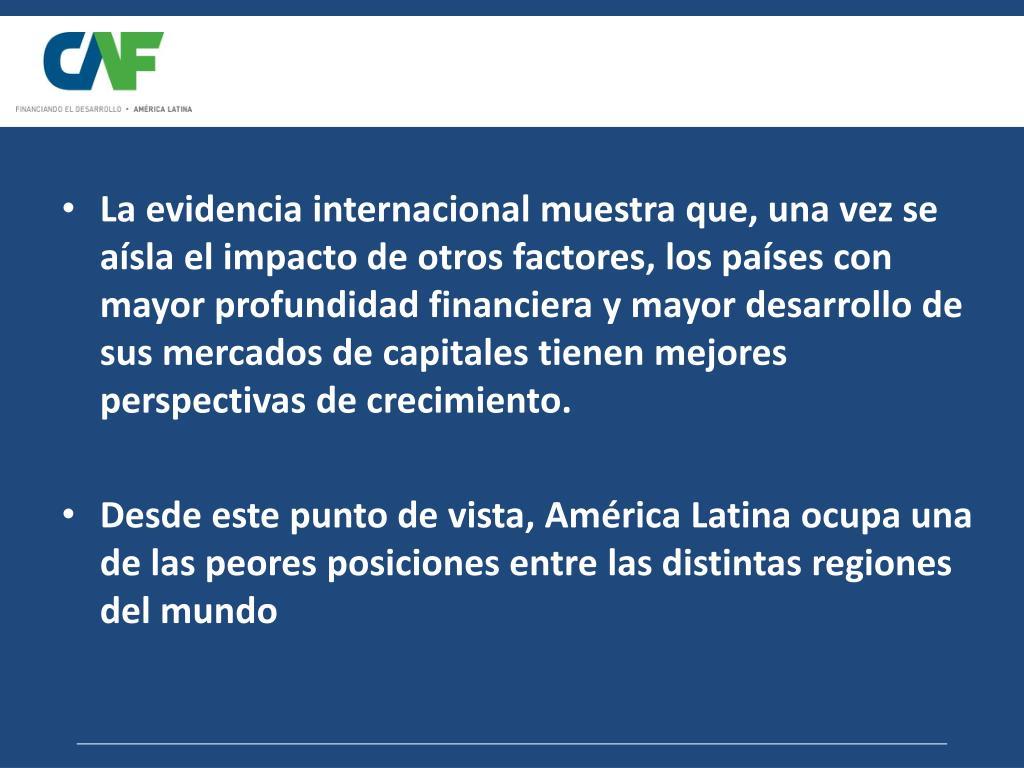 La evidencia internacional muestra que, una vez se aísla el impacto de otros factores, los países con mayor profundidad financiera y mayor desarrollo de sus mercados de capitales tienen mejores perspectivas de crecimiento.