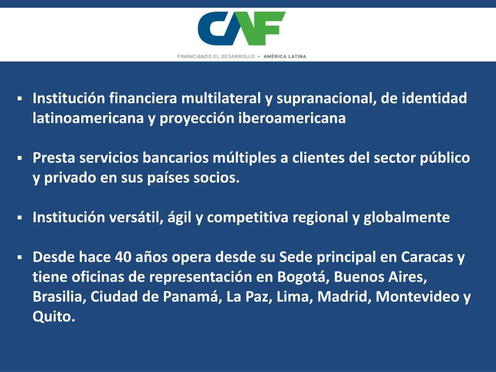 Institución financiera multilateral y supranacional, de identidad latinoamericana y proyección iberoamericana