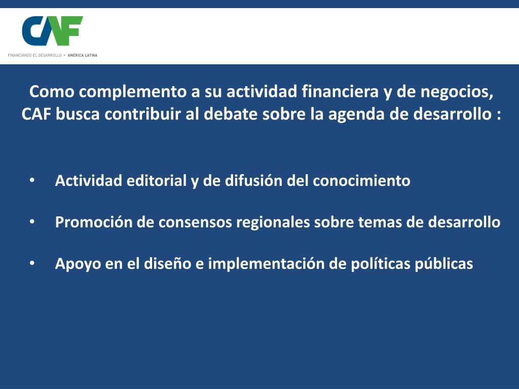 Como complemento a su actividad financiera y de negocios, CAF busca contribuir al debate sobre la agenda de desarrollo :