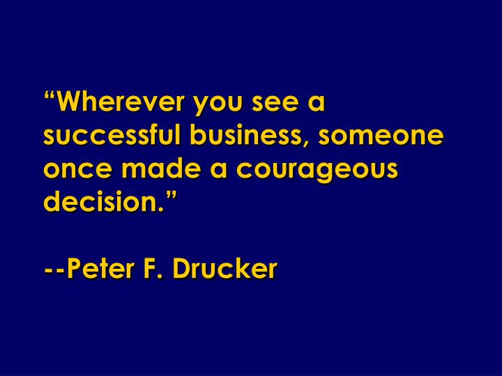 Wherever you see a successful business someone once made a courageous decision peter f drucker