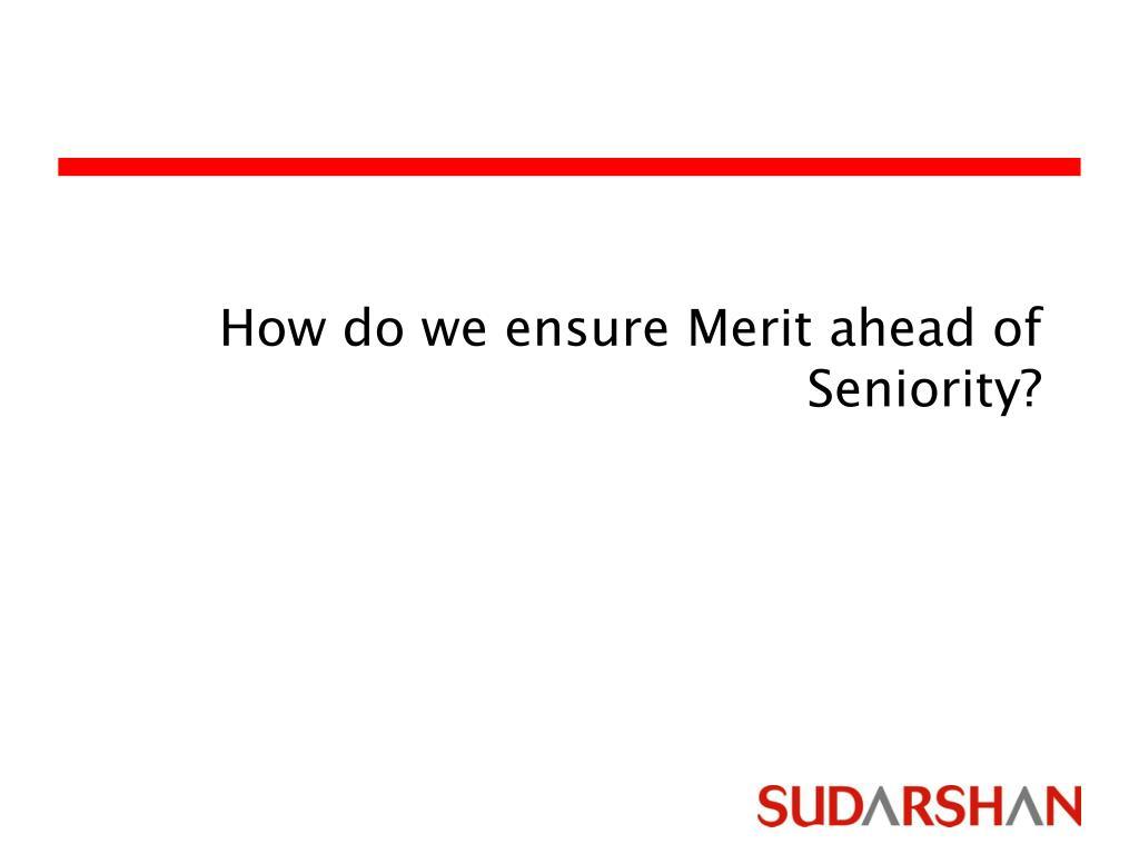 How do we ensure Merit ahead of Seniority?