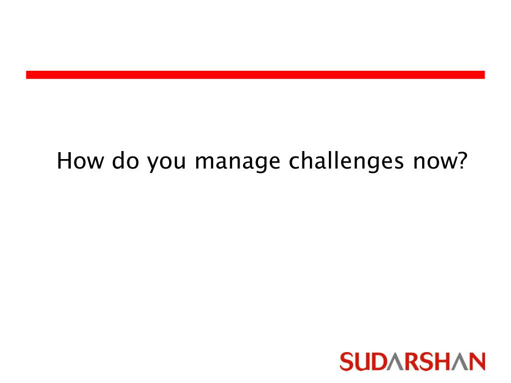 How do you manage challenges now?