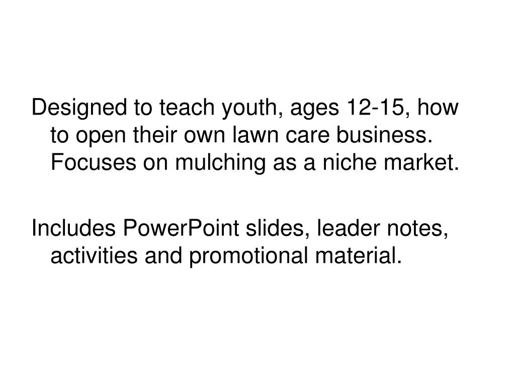 Designed to teach youth, ages 12-15, how to open their own lawn care business.  Focuses on mulching as a niche market.