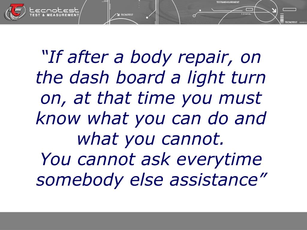 """""""If after a body repair, on the dash board a light turn on, at that time you must know what you can do and what you cannot."""