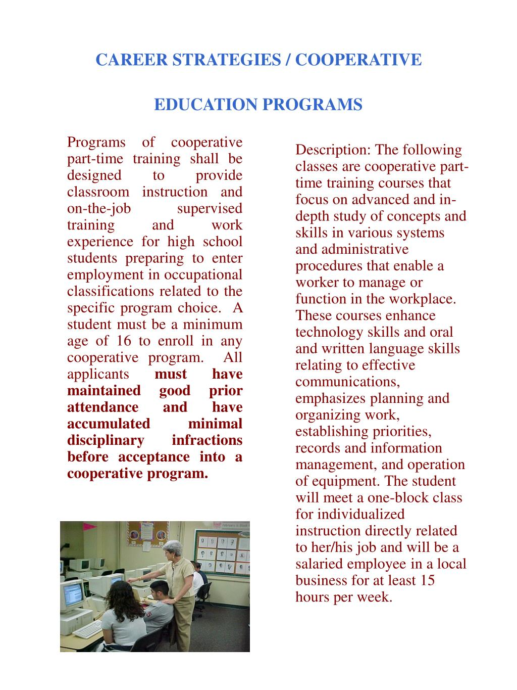 Programs of cooperative part‑time training shall be designed to provide classroom instruction and on‑the‑job supervised training and work experience for high school students preparing to enter employment in occupational classifications related to the specific program choice.  A student must be a minimum age of 16 to enroll in any cooperative program.  All applicants