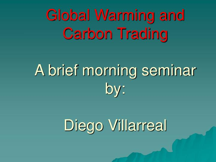 global warming and carbon trading a brief morning seminar by diego villarreal