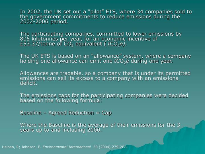 "In 2002, the UK set out a ""pilot"" ETS, where 34 companies sold to the government commitments to reduce emissions during the 2002-2006 period."
