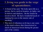 3 irving was gentle to the verge of squeamishness