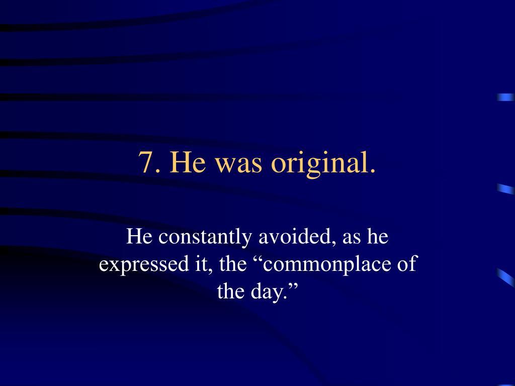 7. He was original.