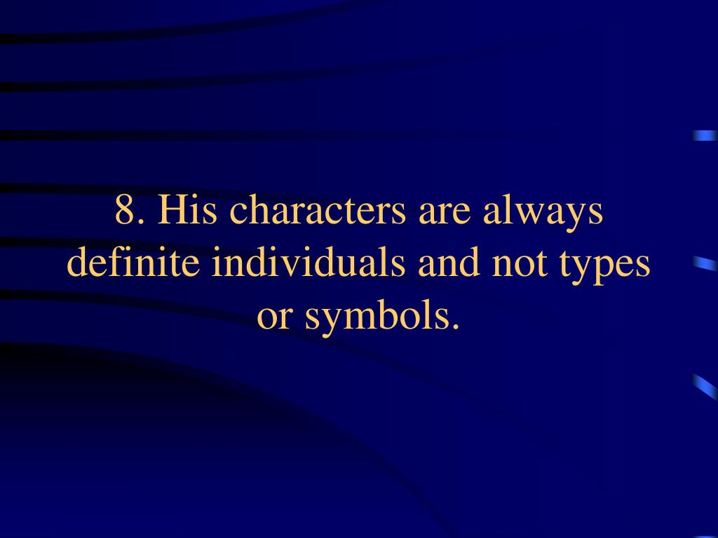 8. His characters are always definite individuals and not types or symbols.