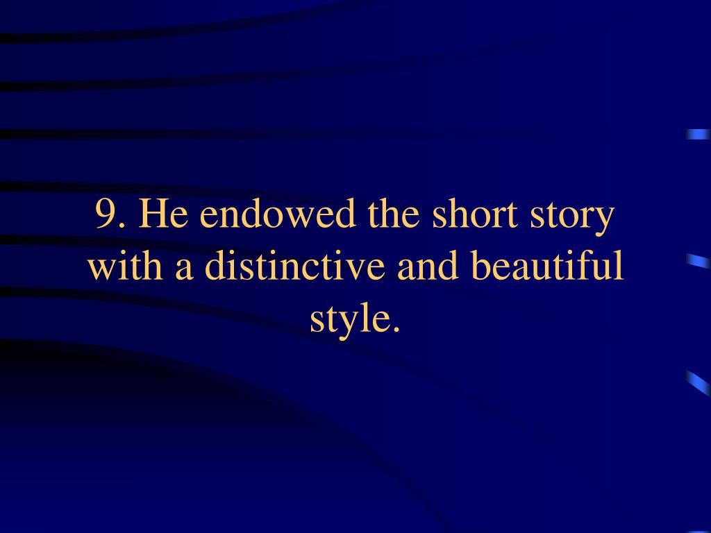 9. He endowed the short story with a distinctive and beautiful style.