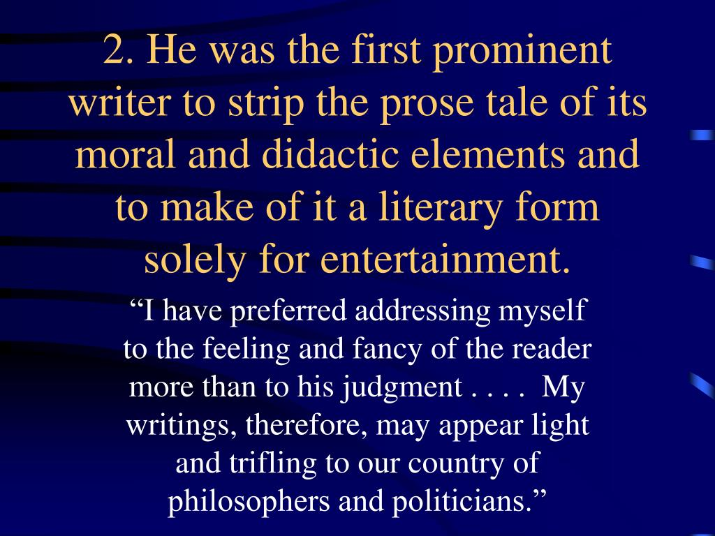 2. He was the first prominent writer to strip the prose tale of its moral and didactic elements and to make of it a literary form solely for entertainment.