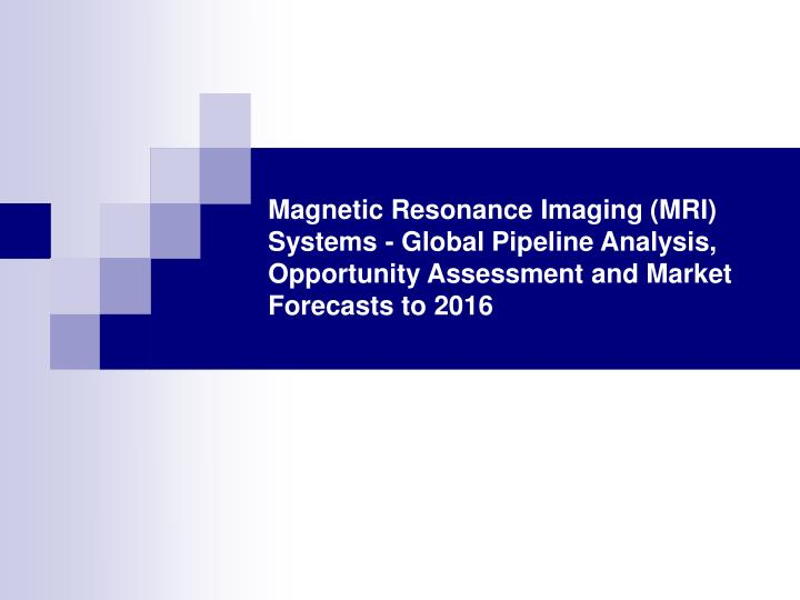 Magnetic Resonance Imaging (MRI) Systems - Global Pipeline Analysis, Opportunity Assessment and Mark...