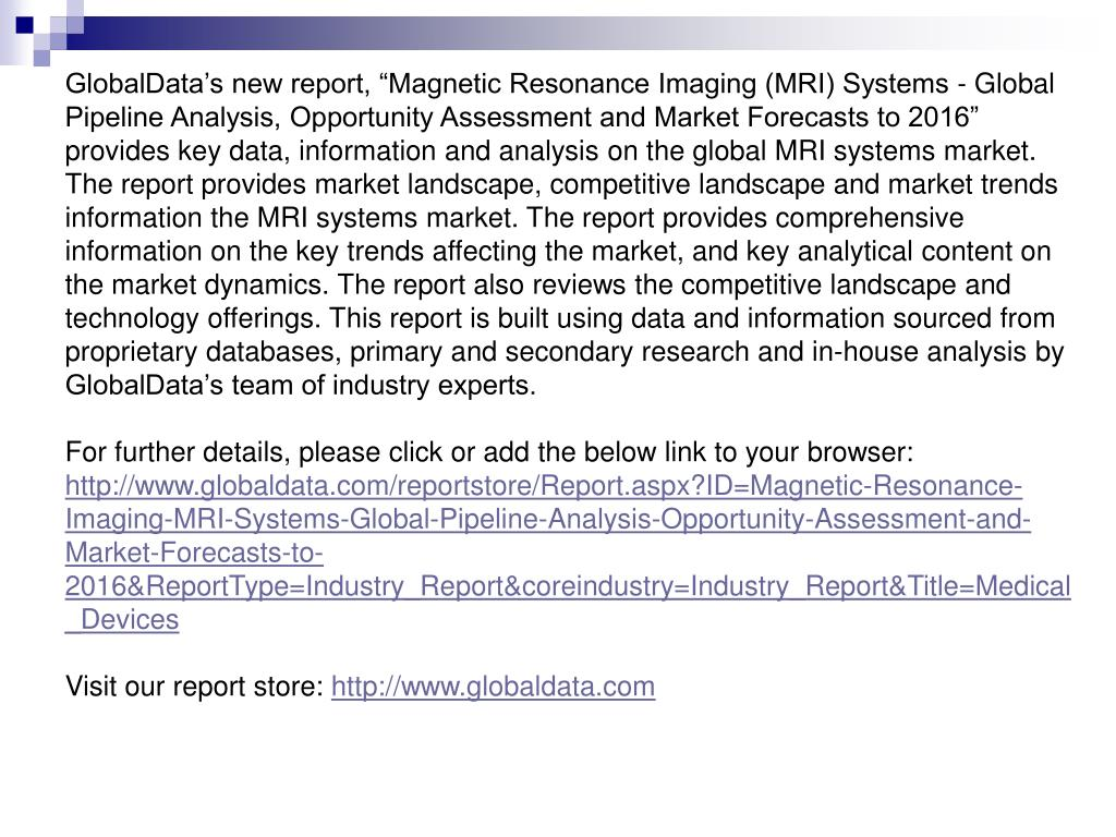 "GlobalData's new report, ""Magnetic Resonance Imaging (MRI) Systems - Global Pipeline Analysis, Opportunity Assessment and Market Forecasts to 2016"" provides key data, information and analysis on the global MRI systems market. The report provides market landscape, competitive landscape and market trends information the MRI systems market. The report provides comprehensive"