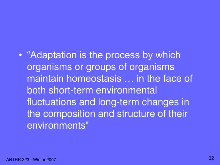 """Adaptation is the process by which organisms or groups of organisms maintain homeostasis … in the face of both short-term environmental fluctuations and long-term changes in the composition and structure of their environments"""