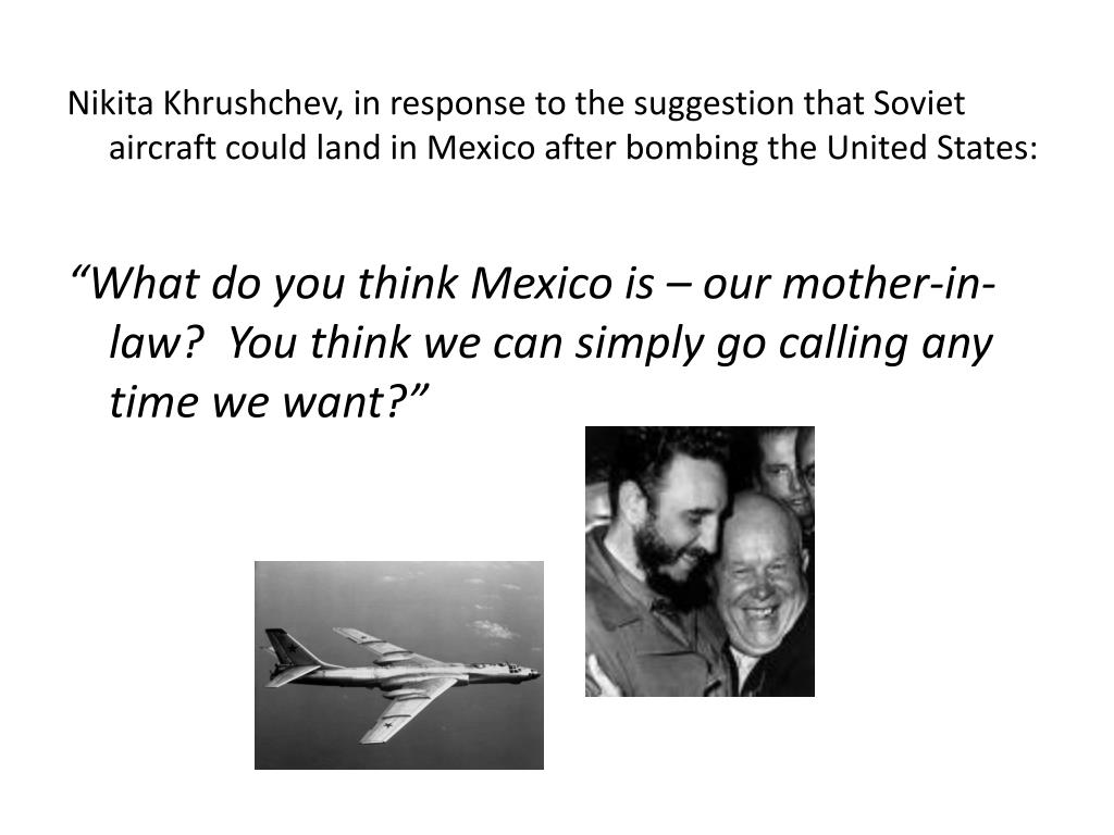 Nikita Khrushchev, in response to the suggestion that Soviet aircraft could land in Mexico after bombing the United States: