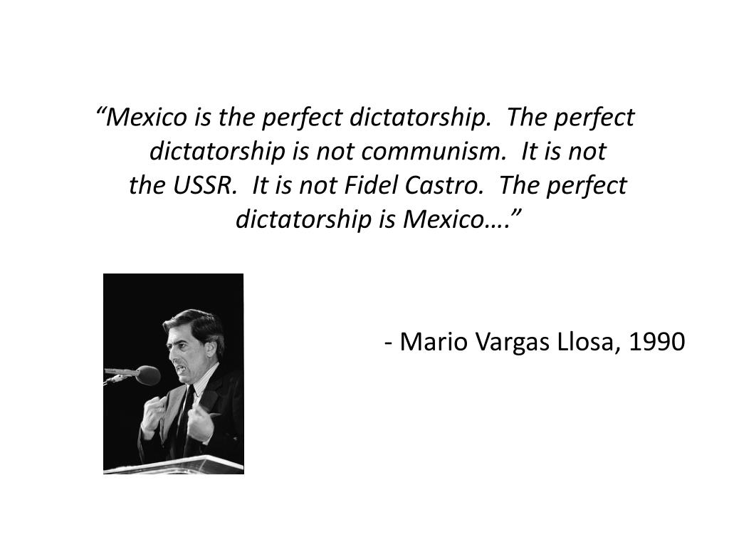 """Mexico is the perfect dictatorship.  The perfect dictatorship is not communism.  It is not"
