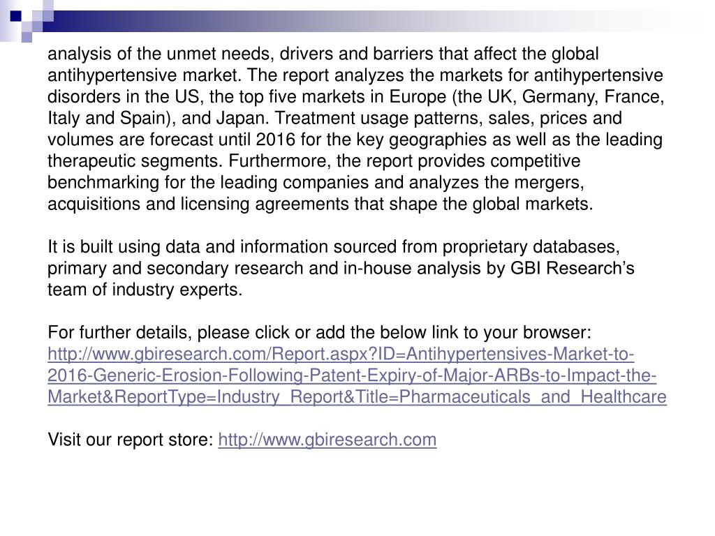 analysis of the unmet needs, drivers and barriers that affect the global antihypertensive market. The report analyzes the markets for antihypertensive disorders in the US, the top five markets in Europe (the UK, Germany, France, Italy and Spain), and Japan. Treatment usage patterns, sales, prices and volumes are forecast until 2016 for the key geographies as well as the leading therapeutic segments. Furthermore, the report provides competitive benchmarking for the leading companies and analyzes the mergers, acquisitions and licensing agreements that shape the global markets.