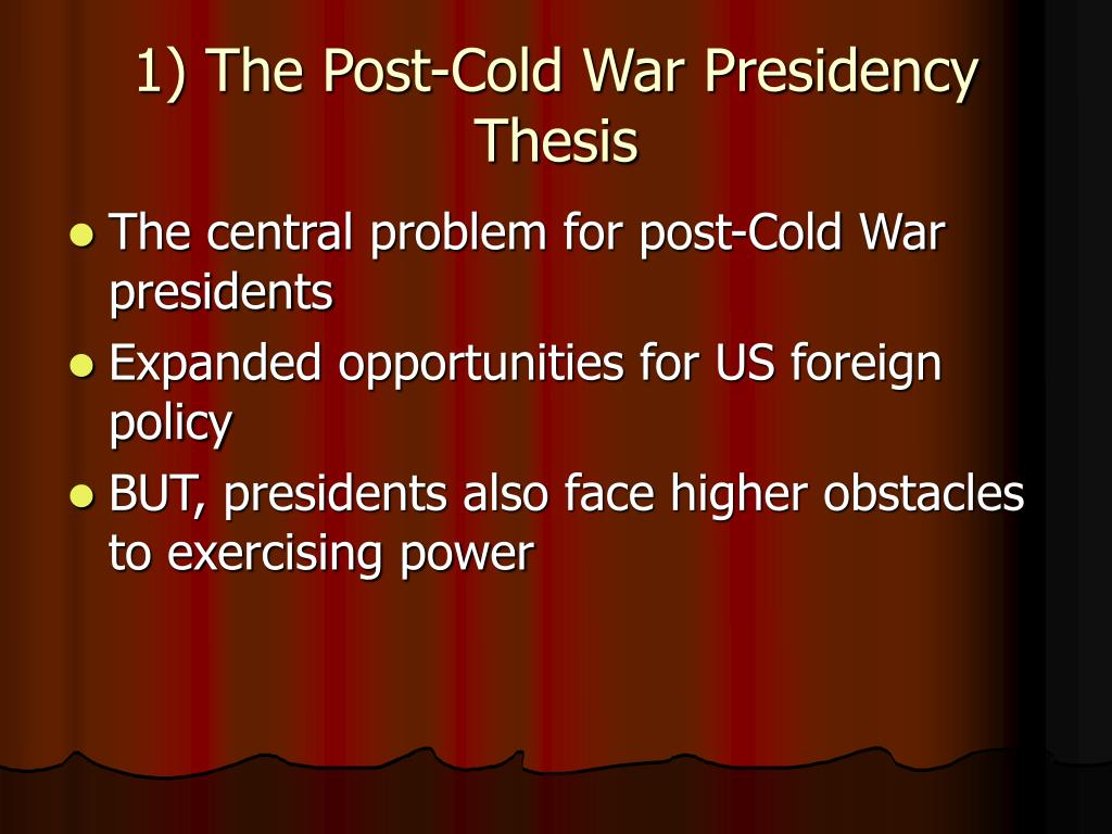 1) The Post-Cold War Presidency Thesis