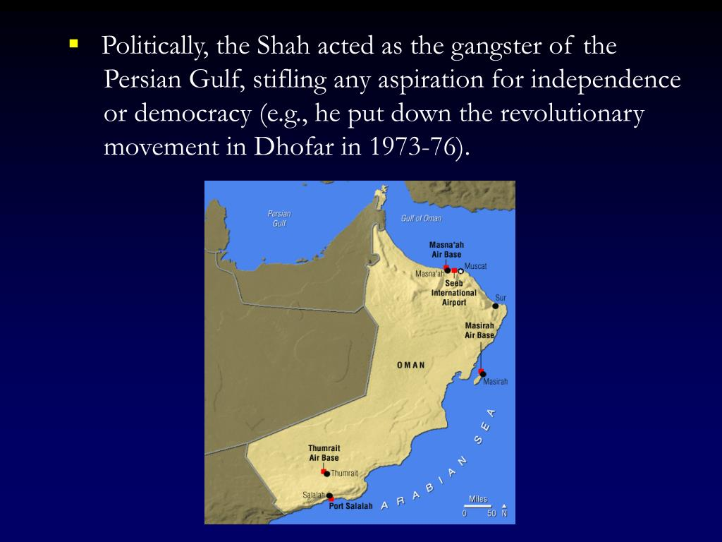Politically, the Shah acted as the gangster of the Persian Gulf, stifling any aspiration for independence or democracy (e.g., he put down the revolutionary movement in Dhofar in 1973-76).
