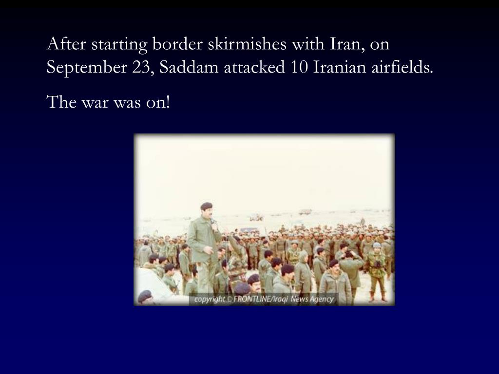 After starting border skirmishes with Iran, on September 23, Saddam attacked 10 Iranian airfields.