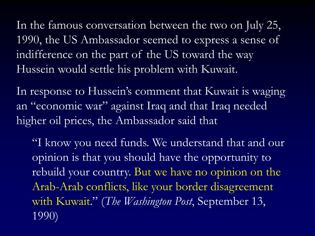 In the famous conversation between the two on July 25, 1990, the US Ambassador seemed to express a sense of indifference on the part of the US toward the way Hussein would settle his problem with Kuwait.