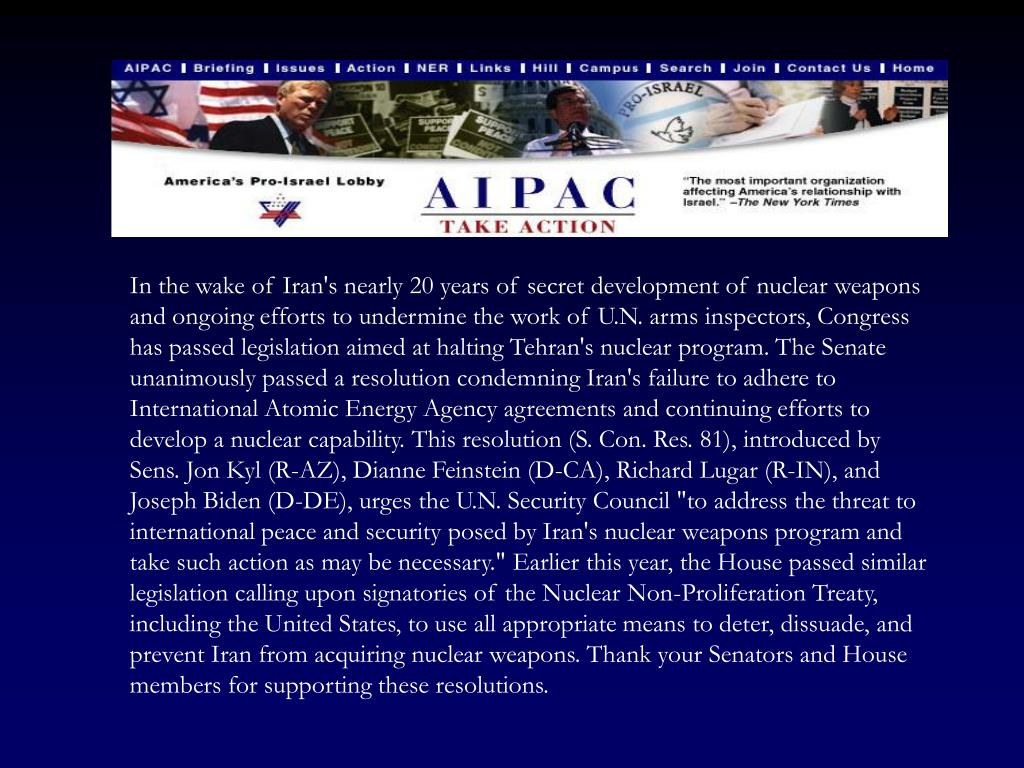 """In the wake of Iran's nearly 20 years of secret development of nuclear weapons and ongoing efforts to undermine the work of U.N. arms inspectors, Congress has passed legislation aimed at halting Tehran's nuclear program. The Senate unanimously passed a resolution condemning Iran's failure to adhere to International Atomic Energy Agency agreements and continuing efforts to develop a nuclear capability. This resolution (S. Con. Res. 81), introduced by Sens. Jon Kyl (R-AZ), Dianne Feinstein (D-CA), Richard Lugar (R-IN), and Joseph Biden (D-DE), urges the U.N. Security Council """"to address the threat to international peace and security posed by Iran's nuclear weapons program and take such action as may be necessary."""" Earlier this year, the House passed similar legislation calling upon signatories of the Nuclear Non-Proliferation Treaty, including the United States, to use all appropriate means to deter, dissuade, and prevent Iran from acquiring nuclear weapons. Thank your Senators and House members for supporting these resolutions."""