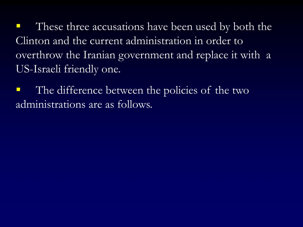 These three accusations have been used by both the Clinton and the current administration in order to  overthrow the Iranian government and replace it with  a US-Israeli friendly one.