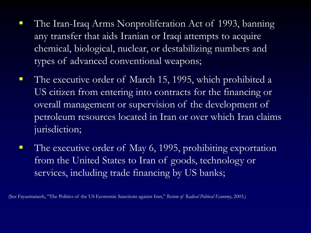 The Iran-Iraq Arms Nonproliferation Act of 1993, banning any transfer that aids Iranian or Iraqi attempts to acquire chemical, biological, nuclear, or destabilizing numbers and types of advanced conventional weapons;