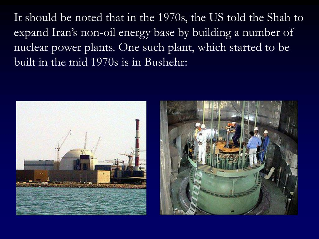 It should be noted that in the 1970s, the US told the Shah to expand Iran's non-oil energy base by building a number of nuclear power plants. One such plant, which started to be built in the mid 1970s is in Bushehr: