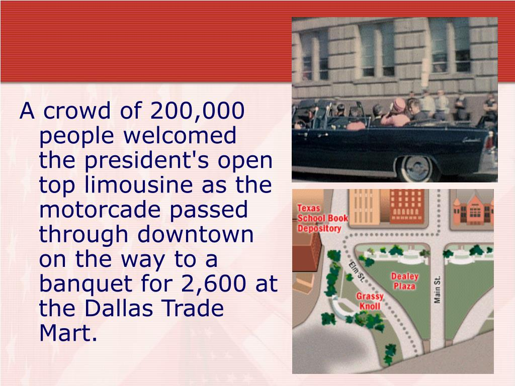 A crowd of 200,000 people welcomed the president's open top limousine as the motorcade passed through downtown on the way to a banquet for 2,600 at the Dallas Trade Mart.