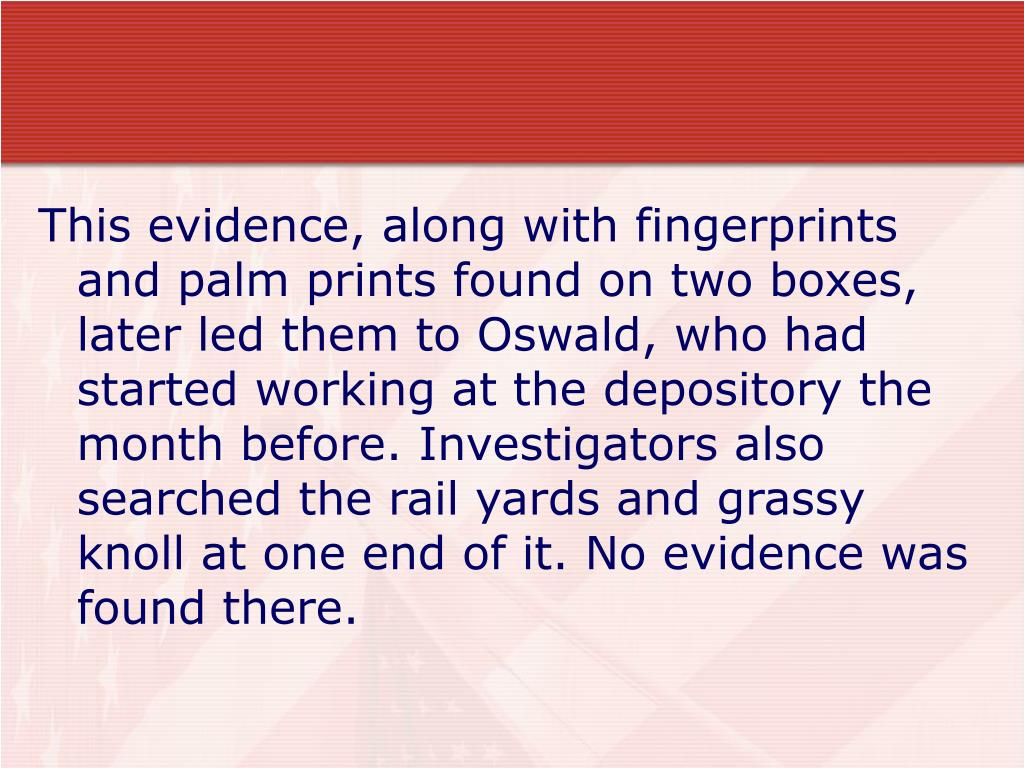 This evidence, along with fingerprints and palm prints found on two boxes, later led them to Oswald, who had started working at the depository the month before. Investigators also searched the rail yards and grassy knoll at one end of it. No evidence was found there.