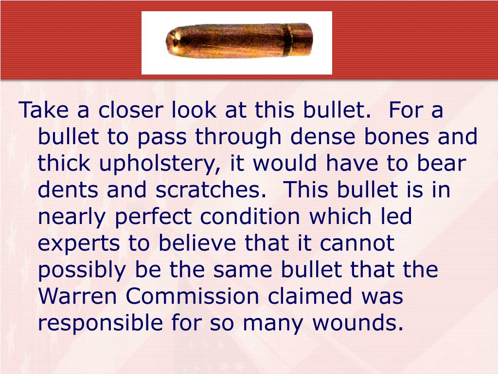 Take a closer look at this bullet.  For a bullet to pass through dense bones and thick upholstery, it would have to bear dents and scratches.  This bullet is in nearly perfect condition which led experts to believe that it cannot possibly be the same bullet that the Warren Commission claimed was responsible for so many wounds.