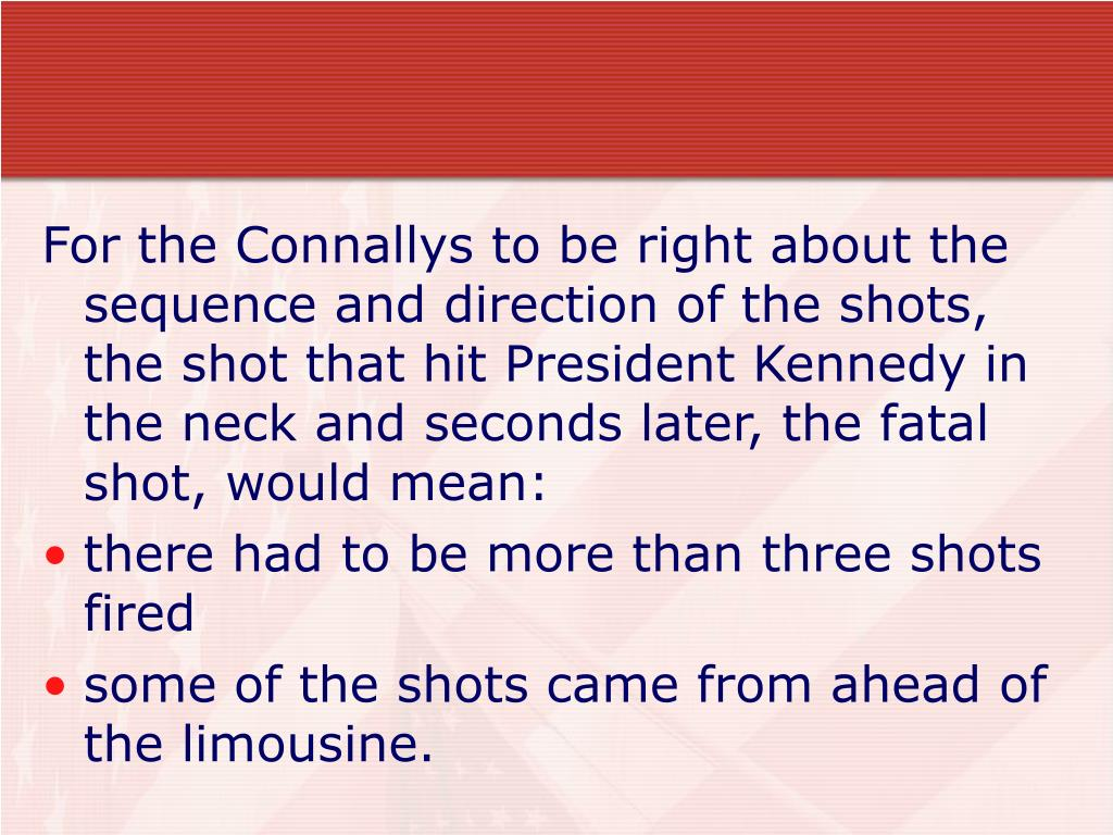 For the Connallys to be right about the sequence and direction of the shots, the shot that hit President Kennedy in the neck and seconds later, the fatal shot, would mean: