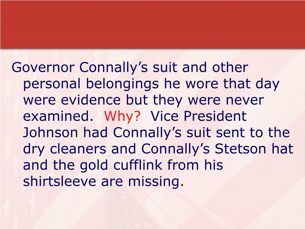 Governor Connally's suit and other personal belongings he wore that day were evidence but they were never examined.