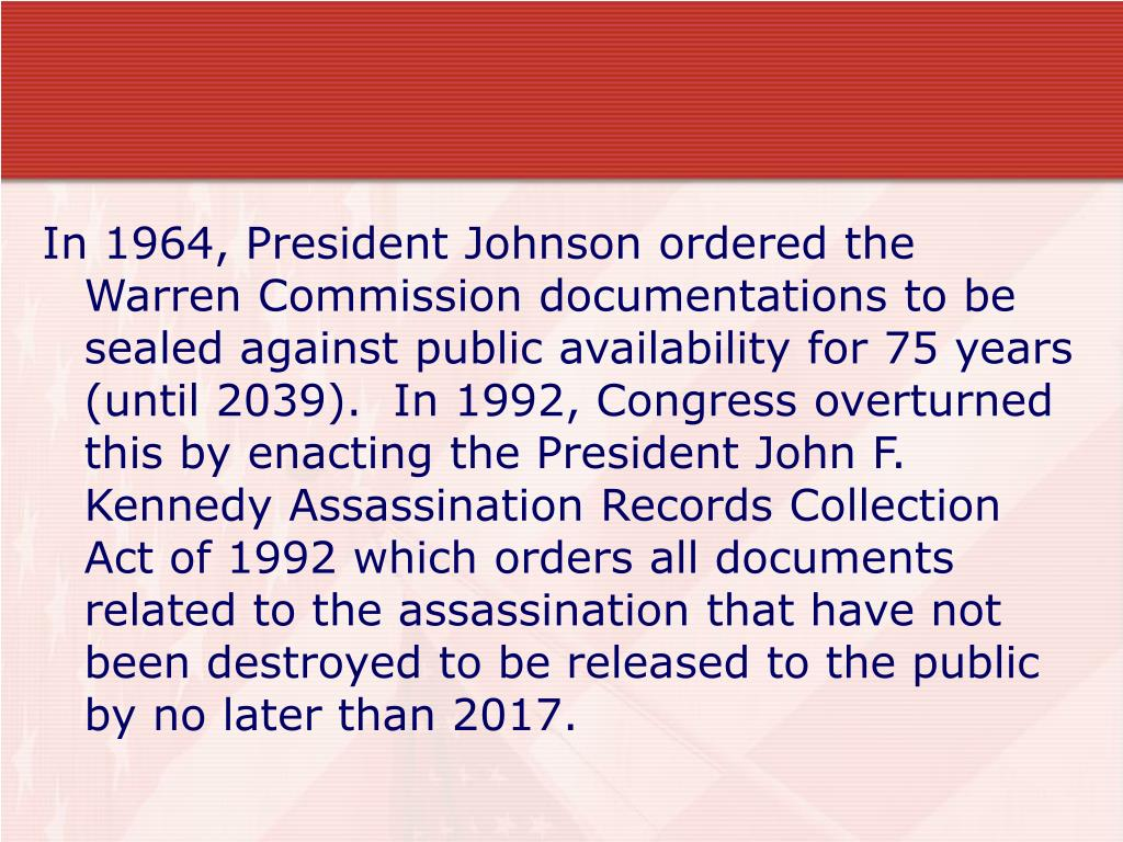 In 1964, President Johnson ordered the Warren Commission documentations to be sealed against public availability for 75 years (until 2039).  In 1992, Congress overturned this by enacting the President John F. Kennedy Assassination Records Collection Act of 1992 which orders all documents related to the assassination that have not been destroyed to be released to the public by no later than 2017.