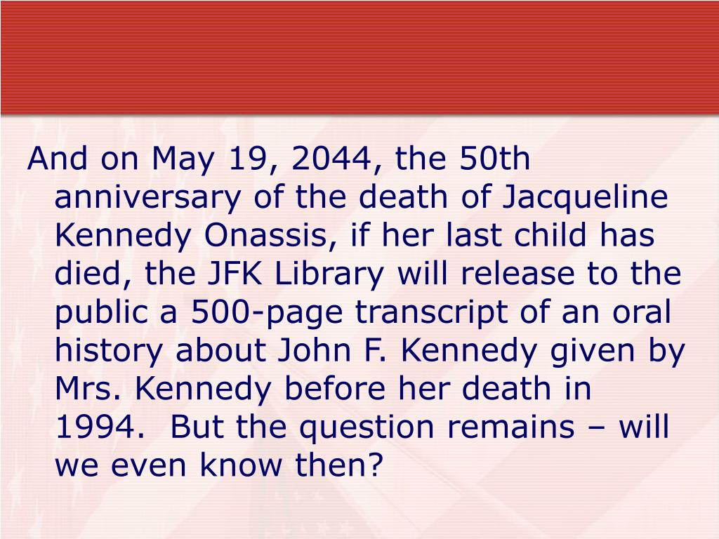 And on May 19, 2044, the 50th anniversary of the death of Jacqueline Kennedy Onassis, if her last child has died, the JFK Library will release to the public a 500-page transcript of an oral history about John F. Kennedy given by Mrs. Kennedy before her death in 1994.  But the question remains – will we even know then?