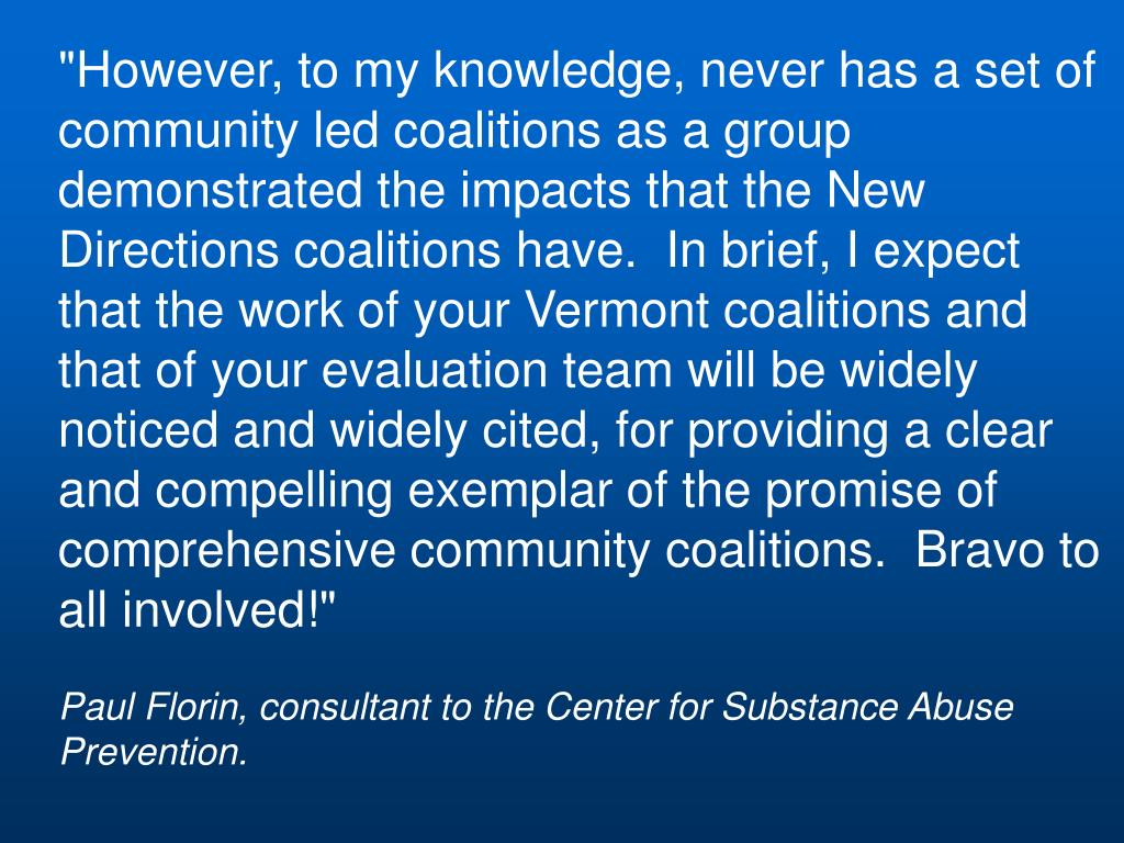 """""""However, to my knowledge, never has a set of community led coalitions as a group demonstrated the impacts that the New Directions coalitions have.  In brief, I expect that the work of your Vermont coalitions and that of your evaluation team will be widely noticed and widely cited, for providing a clear and compelling exemplar of the promise of comprehensive community coalitions.  Bravo to all involved!"""""""