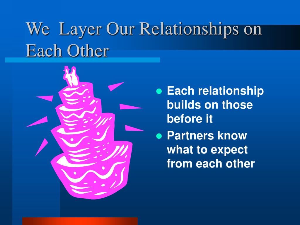 We  Layer Our Relationships on Each Other