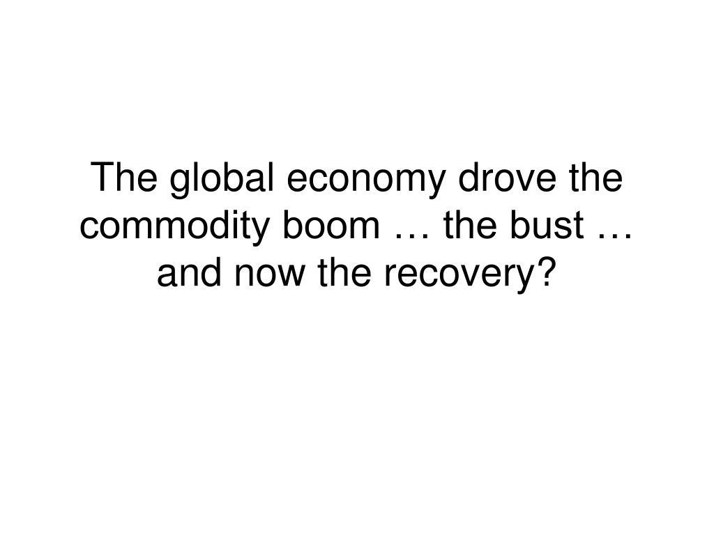 The global economy drove the commodity boom … the bust … and now the recovery?